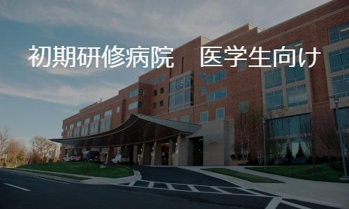 初期研修 何を基準に研修先の病院を選ぶか?(医学生向け)