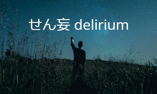 せん妄 delirium