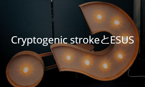 Cryptogenic strokeとESUS: Embolic stroke of undetermined source